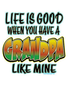 LIFE IS GOOD - GRANDPA LIKE MINE