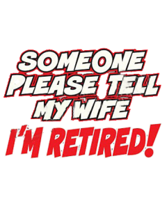 TELL MY WIFE I'M RETIRED