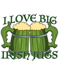 I LOVE BIG IRISH JUGS