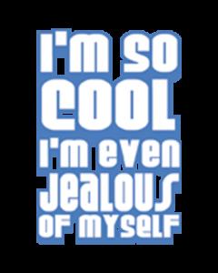 I'M SO COOL I'M EVEN JEALOUS OF MYSELF